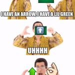 PPAP Meme | I HAVE AN ARROW, I HAVE A LIL GREEN IT IS AN UPVOTE. ⬆️ UHHHH ⬆️  | image tagged in memes,ppap | made w/ Imgflip meme maker
