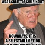 "Back In My Day Meme | BACK IN MY DAY, ""BUTTLICKER"" WAS A GREAT TOP SHELF INSULT NOWADAYS, IT IS A SELECTABLE OPTION ON MOST DATING SITES 