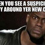 Kevin Hart Meme | WHEN YOU SEE A SUSPICIOUS GUY AROUND YER NEW CAR | image tagged in memes,kevin hart | made w/ Imgflip meme maker