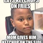 Minor Mistake Marvin Meme | EATS KETCHUPS ON FRIES MOM GIVES HIM KETCHUP ON THE SIDE | image tagged in memes,minor mistake marvin | made w/ Imgflip meme maker