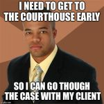 Successful Black Man Meme | I NEED TO GET TO THE COURTHOUSE EARLY SO I CAN GO THOUGH THE CASE WITH MY CLIENT | image tagged in memes,successful black man | made w/ Imgflip meme maker