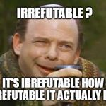 Princess Bride Vizzini | IRREFUTABLE ? IT'S IRREFUTABLE HOW REFUTABLE IT ACTUALLY IS | image tagged in princess bride vizzini,squirrels,happy squirrel,logic,proctologist,conspiracy | made w/ Imgflip meme maker