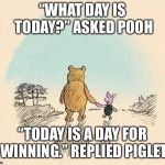 "Pooh and Piglet | ""WHAT DAY IS TODAY?"" ASKED POOH ""TODAY IS A DAY FOR WINNING."" REPLIED PIGLET 