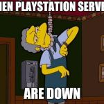 Simpsons Moe Noose | WHEN PLAYSTATION SERVERS ARE DOWN | image tagged in simpsons moe noose | made w/ Imgflip meme maker