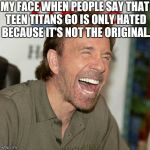 I don't hate it because it's not the original. I hate it because it sucks! | MY FACE WHEN PEOPLE SAY THAT TEEN TITANS GO IS ONLY HATED BECAUSE IT'S NOT THE ORIGINAL. | image tagged in memes,chuck norris laughing,chuck norris,teen titans,teen titans go,laughing | made w/ Imgflip meme maker