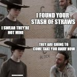 2018 problems  | I FOUND YOUR STASH OF STRAWS I SWEAR THEY'RE NOT MINE THEY ARE GOING TO COME TAKE YOU AWAY NOW ........ | image tagged in memes,rick and carl | made w/ Imgflip meme maker