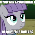 yay... i guess | WHEN YOU WIN A POWERBALL PRIZE OF ONLY FOUR DOLLARS | image tagged in maud is interested,memes,powerball,lottery,ponies | made w/ Imgflip meme maker