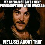Inigo Montoya Meme | MY THERAPIST SAYS I HAVE A PREOCCUPATION WITH VENGEANCE WE'LL SEE ABOUT THAT | image tagged in memes,inigo montoya | made w/ Imgflip meme maker