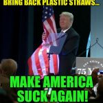 Trump Grabs Flag | BRING BACK PLASTIC STRAWS... MAKE AMERICA SUCK AGAIN! | image tagged in trump grabs flag,memes | made w/ Imgflip meme maker