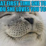 Makes my heart melt to think if it :-) <3  | THAT FIRST TIME SHE TOLD YOU SHE LOVES YOU TOO | image tagged in memes,satisfied seal,jbmemegeek,love,relationships | made w/ Imgflip meme maker