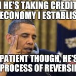 No I Cant Obama Meme | YEAH HE'S TAKING CREDIT FOR THE ECONOMY I ESTABLISHED BE PATIENT THOUGH, HE'S IN THE PROCESS OF REVERSING IT | image tagged in memes,no i cant obama | made w/ Imgflip meme maker