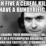 ted bundy greeting | HIGH FIVE A CEREAL KILLER AND HAVE A BUNDYRIFIC DAY!! BUNDY CHARMS THEIR MURDEROUSLY DELICIOUS AND PART OF A PSYCHOPATHS BREAKFAST! WATCH TH | image tagged in ted bundy greeting | made w/ Imgflip meme maker