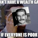 Roll Safe | CAN'T HAVE A WEALTH GAP IF EVERYONE IS POOR | image tagged in roll safe | made w/ Imgflip meme maker