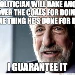 Regardless of party ... | ONE POLITICIAN WILL RAKE ANOTHER OVER THE COALS FOR DOING THE SAME THING HE'S DONE FOR DECADES I GUARANTEE IT | image tagged in memes,i guarantee it | made w/ Imgflip meme maker