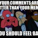 An upvote is an upvote! | YOUR COMMENTS ARE BETTER THAN YOUR MEMES YOU SHOULD FEEL BAD | image tagged in memes,you should feel bad zoidberg,octavia_melody | made w/ Imgflip meme maker