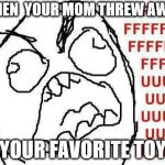 FFFFFFFUUUUUUUUUUUU Meme | WHEN  YOUR MOM THREW AWAY YOUR FAVORITE TOY | image tagged in memes,fffffffuuuuuuuuuuuu | made w/ Imgflip meme maker