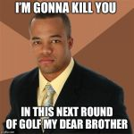 Successful Black Man Meme | I'M GONNA KILL YOU IN THIS NEXT ROUND OF GOLF MY DEAR BROTHER | image tagged in memes,successful black man | made w/ Imgflip meme maker