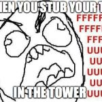 FFFFFFFUUUUUUUUUUUU Meme | WHEN YOU STUB YOUR TOE IN THE TOWER | image tagged in memes,fffffffuuuuuuuuuuuu | made w/ Imgflip meme maker