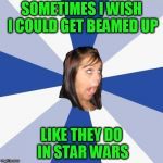 Annoying Facebook Girl Meme | SOMETIMES I WISH I COULD GET BEAMED UP LIKE THEY DO IN STAR WARS | image tagged in memes,annoying facebook girl | made w/ Imgflip meme maker
