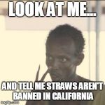Look At Me Meme | LOOK AT ME... AND TELL ME STRAWS AREN'T BANNED IN CALIFORNIA | image tagged in memes,look at me | made w/ Imgflip meme maker