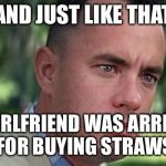 Forest Gump | AND JUST LIKE THAT MY GIRLFRIEND WAS ARRESTED FOR BUYING STRAWS | image tagged in forest gump | made w/ Imgflip meme maker