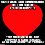 Heart | HIGHER VIBRATIONAL COMMUNICATION DOES NOT REQUIRE A PHONE OR COMPUTER. IT ONLY REQUIRES ONE TO STILL THEIR MIND ENOUGH TO RECEIVE THE MESSAG | image tagged in heart | made w/ Imgflip meme maker