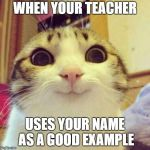 Smiling Cat Meme | WHEN YOUR TEACHER USES YOUR NAME AS A GOOD EXAMPLE | image tagged in memes,smiling cat | made w/ Imgflip meme maker