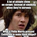 Conspiracy Keanu Meme | A lot of people chew on straws  instead of smoking when they're nervous What if Philip Morris pressed California to make them illegal? | image tagged in memes,conspiracy keanu | made w/ Imgflip meme maker