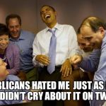 And then I said Obama Meme | REPUBLICANS HATED ME  JUST AS MUCH  BUT I DIDN'T CRY ABOUT IT ON TWITTER | image tagged in memes,and then i said obama | made w/ Imgflip meme maker