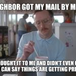 So I guess you can say things are getting pretty serious | MY NEIGHBOR GOT MY MAIL BY MISTAKE SHE BROUGHT IT TO ME AND DIDN'T EVEN OPEN IT  I GUESS YOU CAN SAY THINGS ARE GETTING PRETTY SERIOUS | image tagged in napoleon dynamite pretty serious,dating | made w/ Imgflip meme maker