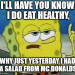 Ill Have You Know Spongebob Meme | I'LL HAVE YOU KNOW I DO EAT HEALTHY, WHY JUST YESTERDAY I HAD A SALAD FROM MC.DONALDS | image tagged in memes,ill have you know spongebob | made w/ Imgflip meme maker
