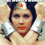 wonder woman | SOMETIMES I FEEL LIKE WONDER WOMAN AND SOMETIMES I AM | image tagged in wonder woman | made w/ Imgflip meme maker
