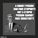 Kill Yourself Guy Meme | A SMART PERSON CAN FAKE STUPIDITY. BUT A STUPID PERSON CANNOT FAKE SMARTIDITY. | image tagged in memes,kill yourself guy | made w/ Imgflip meme maker