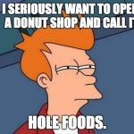 Futurama Fry Meme | I SERIOUSLY WANT TO OPEN A DONUT SHOP AND CALL IT HOLE FOODS. | image tagged in memes,futurama fry | made w/ Imgflip meme maker