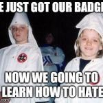 Kool Kid Klan Meme | WE JUST GOT OUR BADGES NOW WE GOING TO LEARN HOW TO HATE | image tagged in memes,kool kid klan | made w/ Imgflip meme maker