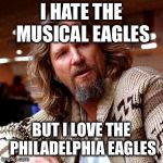 Confused Lebowski Meme | I HATE THE MUSICAL EAGLES BUT I LOVE THE PHILADELPHIA EAGLES | image tagged in memes,confused lebowski | made w/ Imgflip meme maker