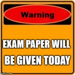 Warning Sign Meme | EXAM PAPER WILL BE GIVEN TODAY | image tagged in memes,warning sign | made w/ Imgflip meme maker
