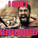 Insomnia sucks - especially when you have to get up in three hours! | I CAN'T SLEEEEEEEEEEP | image tagged in memes,sparta leonidas | made w/ Imgflip meme maker