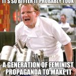 Chef Gordon Ramsay Meme | IT'S SO BITTER IT PROBABLY TOOK A GENERATION OF FEMINIST PROPAGANDA TO MAKE IT | image tagged in memes,chef gordon ramsay | made w/ Imgflip meme maker