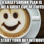 coffee | A GREAT SHRINK PLAN IS LIKE A GREAT CUP OF COFFEE, DON'T START YOUR DAY WITHOUT ONE ! | image tagged in coffee | made w/ Imgflip meme maker