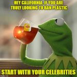 But Thats None Of My Business Meme | HEY CALIFORNIA, IF YOU ARE TRULY LOOKING TO BAN PLASTIC START WITH YOUR CELEBRITIES | image tagged in memes,but thats none of my business,kermit the frog | made w/ Imgflip meme maker