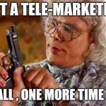 Madea Gun | LET A TELE-MARKETER CALL , ONE MORE TIME !!! | image tagged in madea gun | made w/ Imgflip meme maker