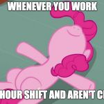Easy time for me! | WHENEVER YOU WORK A FOUR HOUR SHIFT AND AREN'T CLOSING! | image tagged in pinkie relaxing,memes,work | made w/ Imgflip meme maker