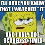 "Ill Have You Know Spongebob Meme | I'LL HAVE YOU KNOW THAT I WATCHED ""IT"" AND I ONLY GOT SCARED 20 TIMES 
