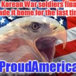 Patriotic Eagle | 55 Korean War soldiers finally made it home for the last time. #ProudAmerican | image tagged in patriotic eagle | made w/ Imgflip meme maker