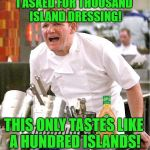 Gordon eating healthy | I ASKED FOR THOUSAND ISLAND DRESSING! THIS ONLY TASTES LIKE A HUNDRED ISLANDS! | image tagged in memes,chef gordon ramsay,salad,dressing,food | made w/ Imgflip meme maker