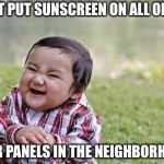Evil Toddler Meme | I JUST PUT SUNSCREEN ON ALL OF THE SOLAR PANELS IN THE NEIGHBORHOOD. | image tagged in memes,evil toddler | made w/ Imgflip meme maker