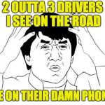Jackie Chan WTF Meme | 2 OUTTA 3 DRIVERS I SEE ON THE ROAD ARE ON THEIR DAMN PHONES | image tagged in memes,jackie chan wtf | made w/ Imgflip meme maker