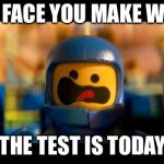 Lego movie benny | THE FACE YOU MAKE WHEN THE TEST IS TODAY | image tagged in lego movie benny | made w/ Imgflip meme maker