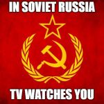 In Soviet Russia | IN SOVIET RUSSIA TV WATCHES YOU | image tagged in in soviet russia | made w/ Imgflip meme maker